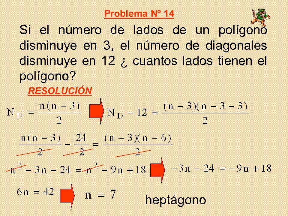 Problema Nº 14 Si el número de lados de un polígono disminuye en 3, el número de diagonales disminuye en 12 ¿ cuantos lados tienen el polígono