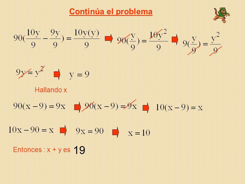 Continúa el problema Hallando x 19 Entonces : x + y es