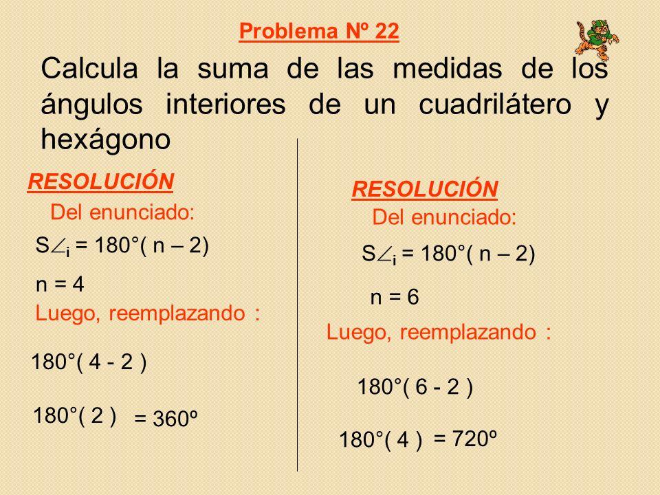 Problema Nº 22 Calcula la suma de las medidas de los ángulos interiores de un cuadrilátero y hexágono.