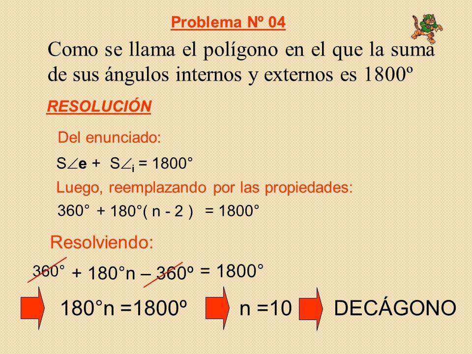 Problema Nº 04 Como se llama el polígono en el que la suma de sus ángulos internos y externos es 1800º.