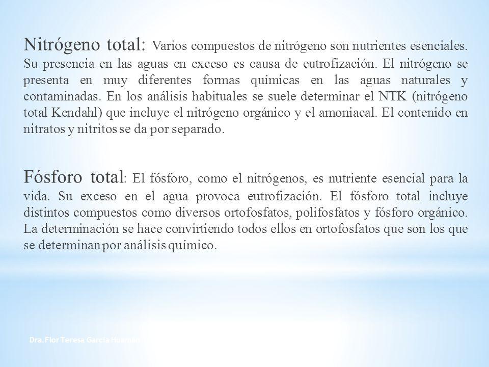 Nitrógeno total: Varios compuestos de nitrógeno son nutrientes esenciales. Su presencia en las aguas en exceso es causa de eutrofización. El nitrógeno se presenta en muy diferentes formas químicas en las aguas naturales y contaminadas. En los análisis habituales se suele determinar el NTK (nitrógeno total Kendahl) que incluye el nitrógeno orgánico y el amoniacal. El contenido en nitratos y nitritos se da por separado. Fósforo total: El fósforo, como el nitrógenos, es nutriente esencial para la vida. Su exceso en el agua provoca eutrofización. El fósforo total incluye distintos compuestos como diversos ortofosfatos, polifosfatos y fósforo orgánico. La determinación se hace convirtiendo todos ellos en ortofosfatos que son los que se determinan por análisis químico.