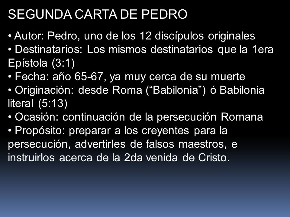 SEGUNDA CARTA DE PEDRO Autor: Pedro, uno de los 12 discípulos originales. Destinatarios: Los mismos destinatarios que la 1era Epístola (3:1)