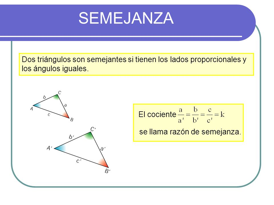SEMEJANZA Dos triángulos son semejantes si tienen los lados proporcionales y los ángulos iguales. El cociente.