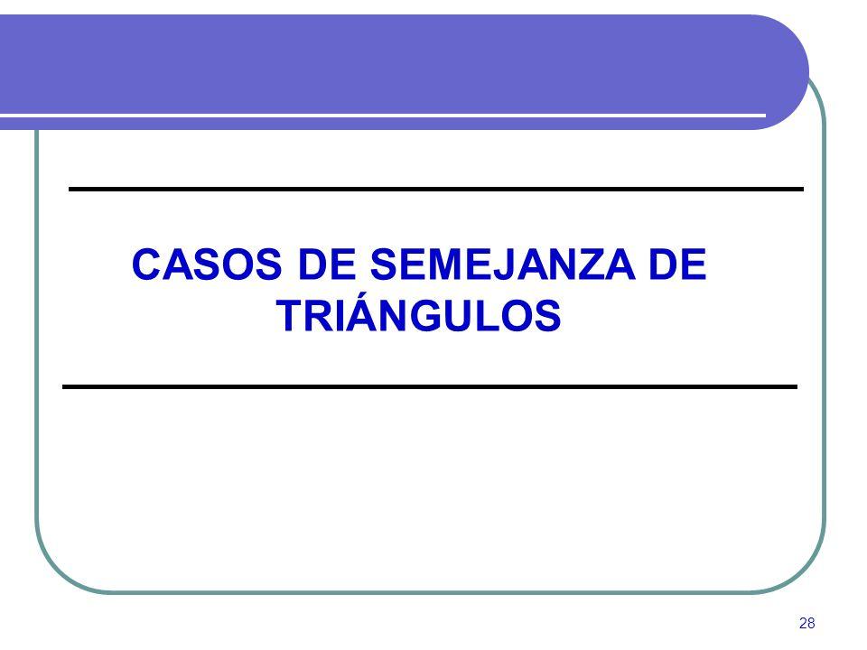 CASOS DE SEMEJANZA DE TRIÁNGULOS
