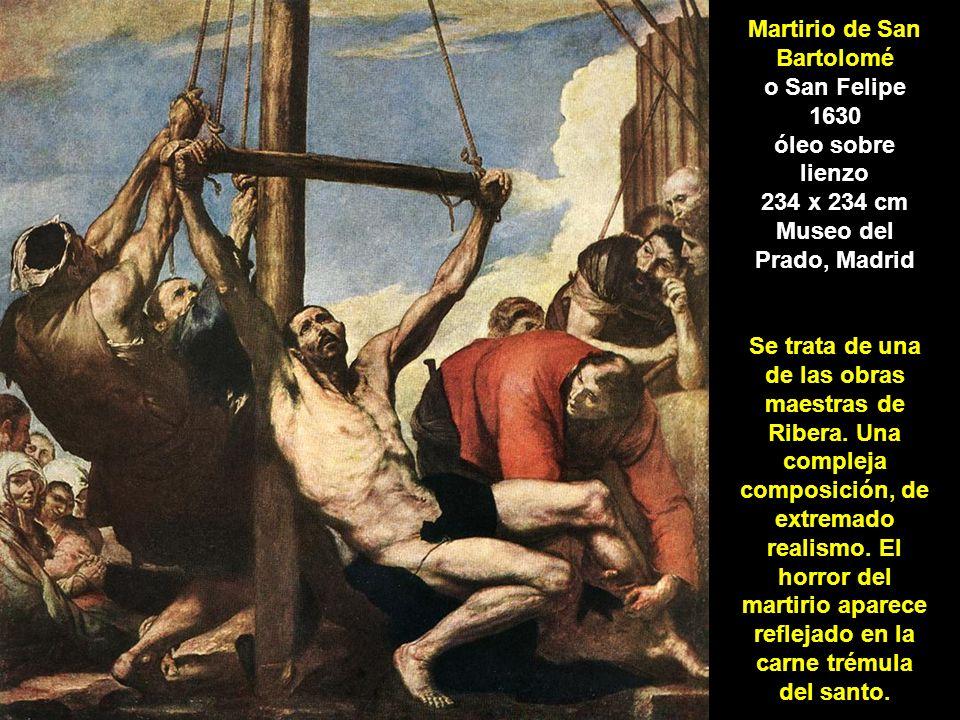 Martirio de San Bartolomé o San Felipe 1630 óleo sobre lienzo 234 x 234 cm Museo del Prado, Madrid Se trata de una de las obras maestras de Ribera.