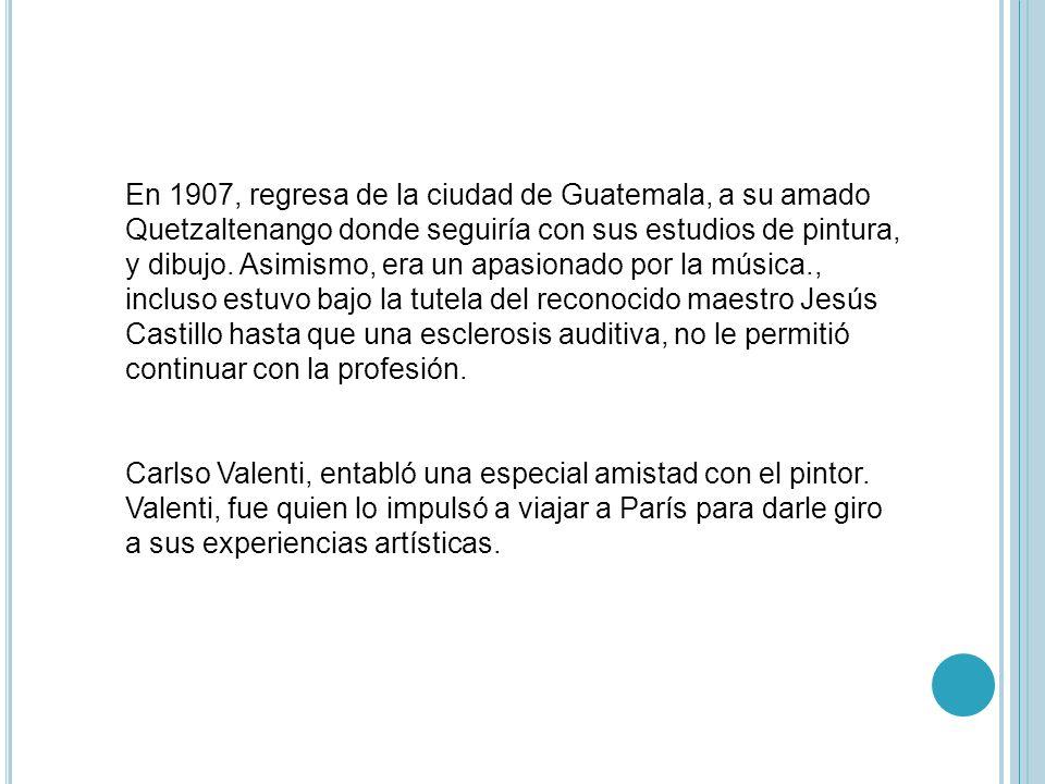 En 1907, regresa de la ciudad de Guatemala, a su amado Quetzaltenango donde seguiría con sus estudios de pintura, y dibujo. Asimismo, era un apasionado por la música., incluso estuvo bajo la tutela del reconocido maestro Jesús Castillo hasta que una esclerosis auditiva, no le permitió continuar con la profesión.