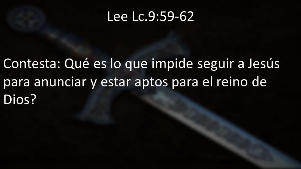 Lee Lc.9:59-62 Contesta: Qué es lo que impide seguir a Jesús para anunciar y estar aptos para el reino de Dios
