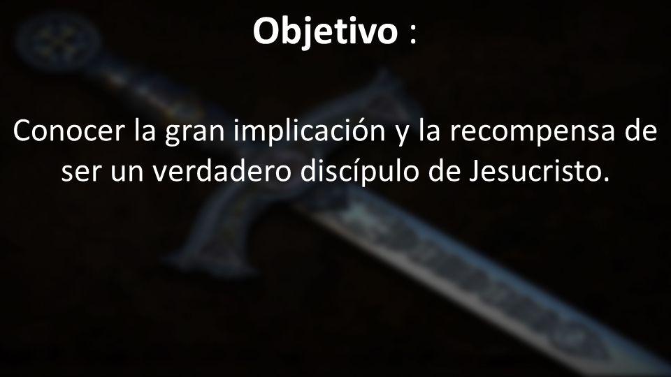 Objetivo : Conocer la gran implicación y la recompensa de ser un verdadero discípulo de Jesucristo.