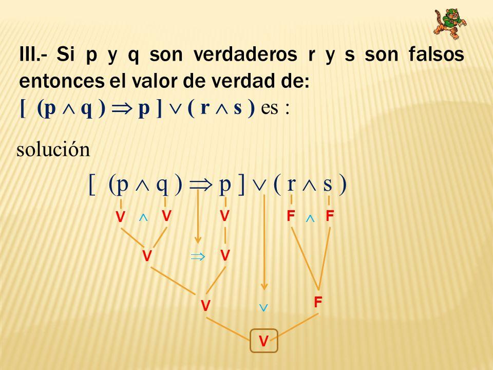 III.- Si p y q son verdaderos r y s son falsos entonces el valor de verdad de: