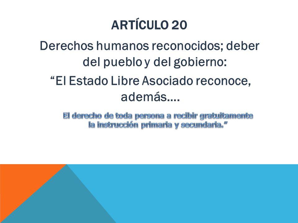 artÍculo 20 Derechos humanos reconocidos; deber del pueblo y del gobierno: El Estado Libre Asociado reconoce, además….
