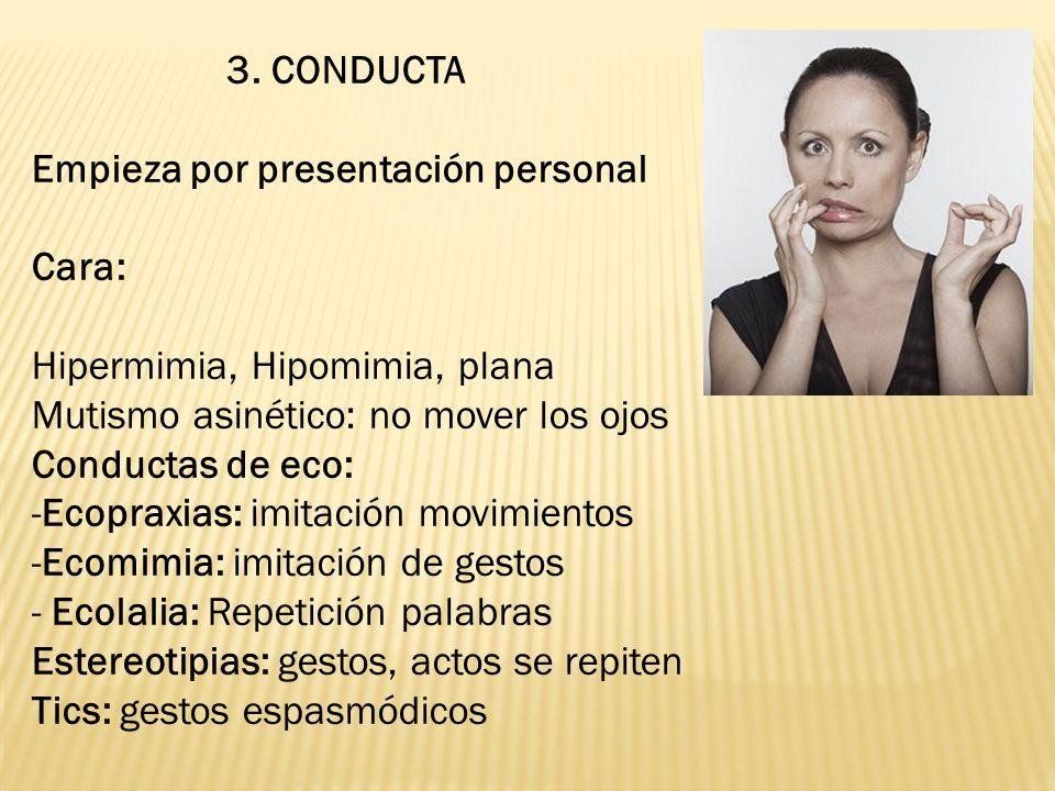 3. CONDUCTA Empieza por presentación personal. Cara: Hipermimia, Hipomimia, plana. Mutismo asinético: no mover los ojos.