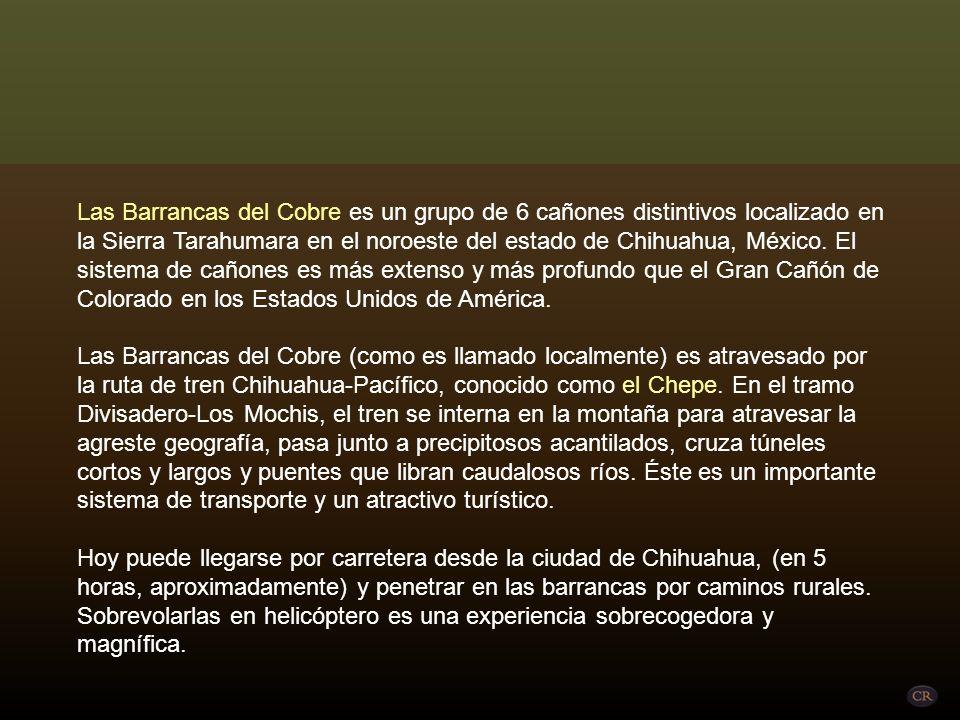 Las Barrancas del Cobre es un grupo de 6 cañones distintivos localizado en la Sierra Tarahumara en el noroeste del estado de Chihuahua, México. El sistema de cañones es más extenso y más profundo que el Gran Cañón de Colorado en los Estados Unidos de América.