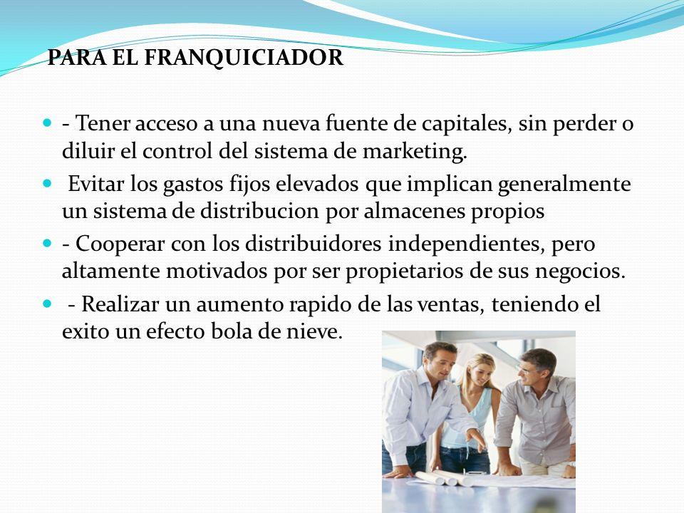 PARA EL FRANQUICIADOR - Tener acceso a una nueva fuente de capitales, sin perder o diluir el control del sistema de marketing.