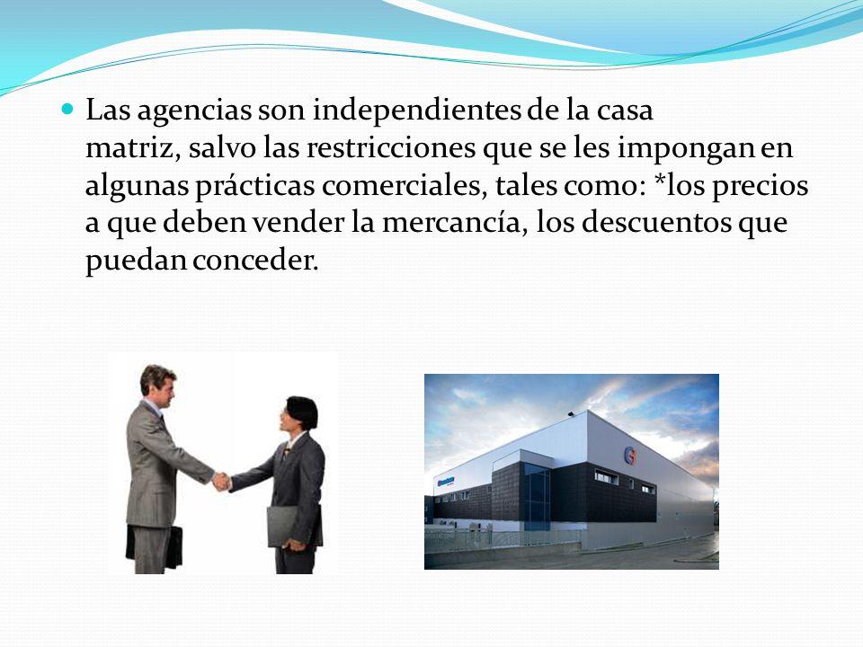 Las agencias son independientes de la casa matriz, salvo las restricciones que se les impongan en algunas prácticas comerciales, tales como: *los precios a que deben vender la mercancía, los descuentos que puedan conceder.