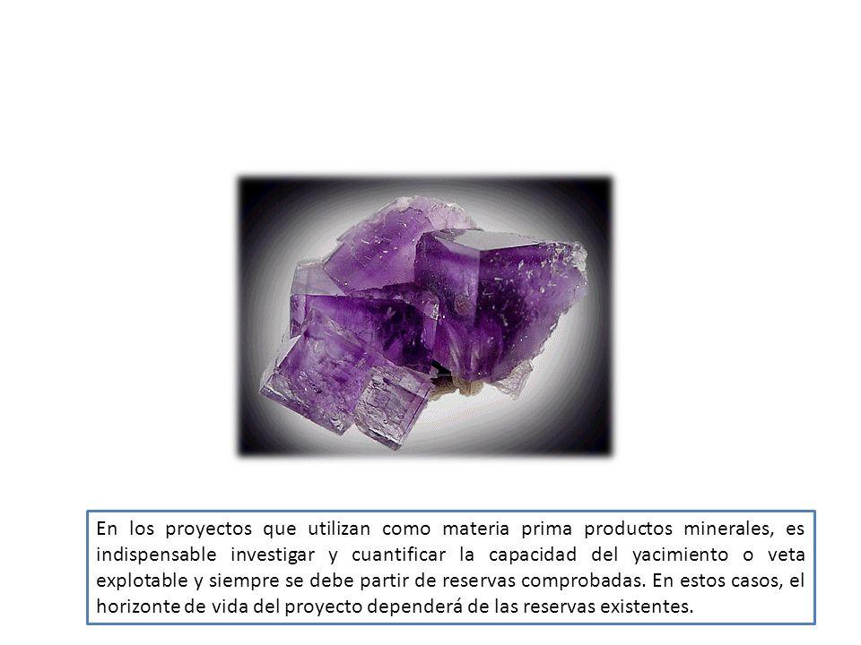 En los proyectos que utilizan como materia prima productos minerales, es indispensable investigar y cuantificar la capacidad del yacimiento o veta explotable y siempre se debe partir de reservas comprobadas.