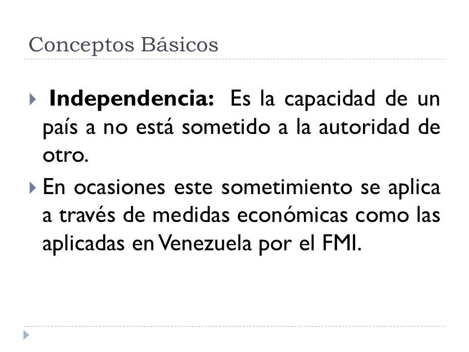 Conceptos Básicos Independencia: Es la capacidad de un país a no está sometido a la autoridad de otro.
