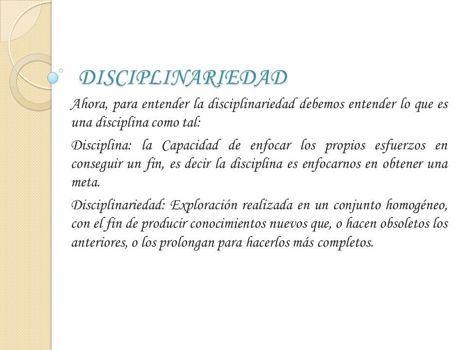 DISCIPLINARIEDAD Ahora, para entender la disciplinariedad debemos entender lo que es una disciplina como tal: