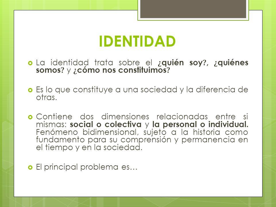 IDENTIDAD La identidad trata sobre el ¿quién soy , ¿quiénes somos y ¿cómo nos constituimos