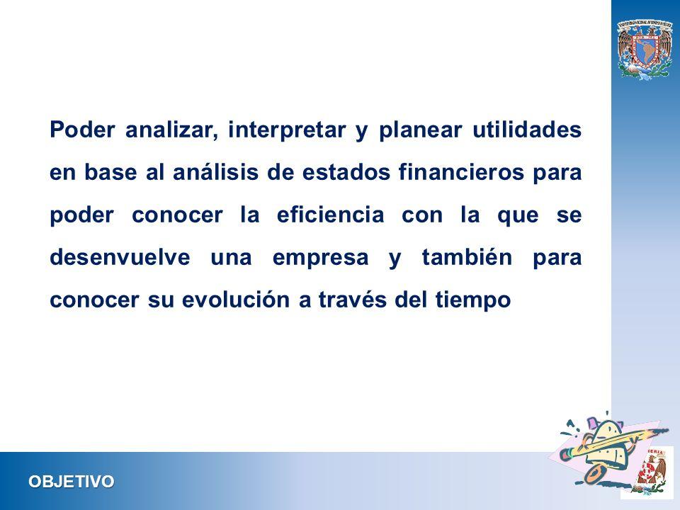 Poder analizar, interpretar y planear utilidades en base al análisis de estados financieros para poder conocer la eficiencia con la que se desenvuelve una empresa y también para conocer su evolución a través del tiempo