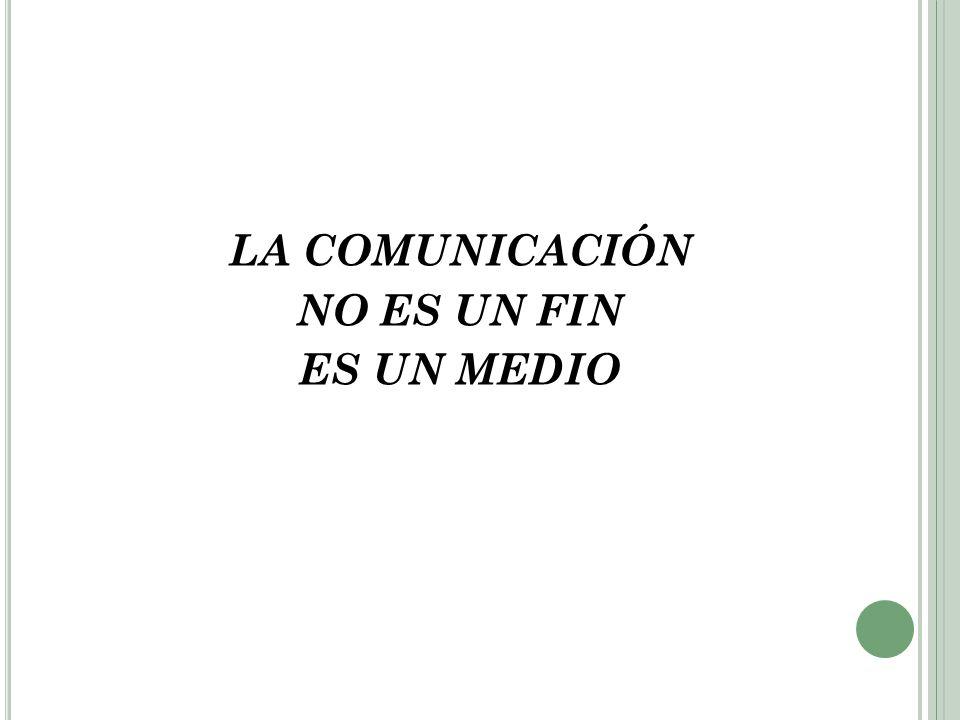 LA COMUNICACIÓN NO ES UN FIN ES UN MEDIO