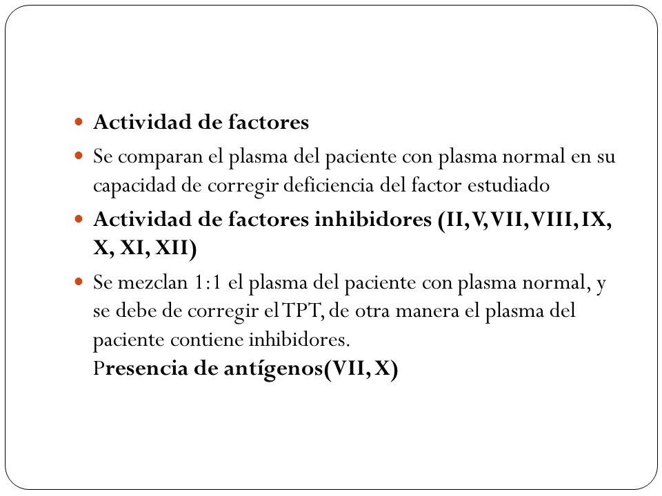 Actividad de factores Se comparan el plasma del paciente con plasma normal en su capacidad de corregir deficiencia del factor estudiado.