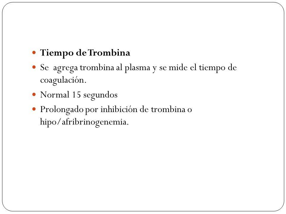 Tiempo de Trombina Se agrega trombina al plasma y se mide el tiempo de coagulación. Normal 15 segundos.