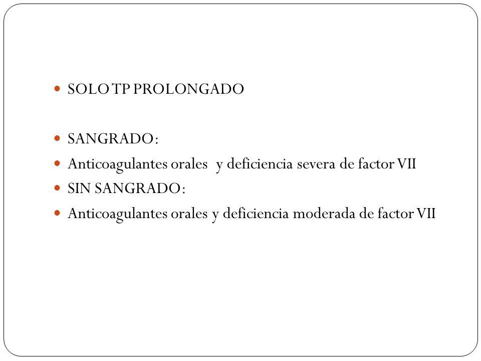 SOLO TP PROLONGADO SANGRADO: Anticoagulantes orales y deficiencia severa de factor VII. SIN SANGRADO: