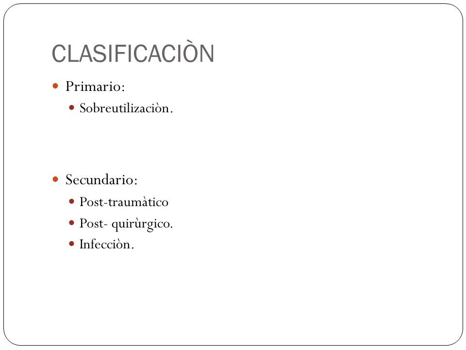 CLASIFICACIÒN Primario: Secundario: Sobreutilizaciòn. Post-traumàtico