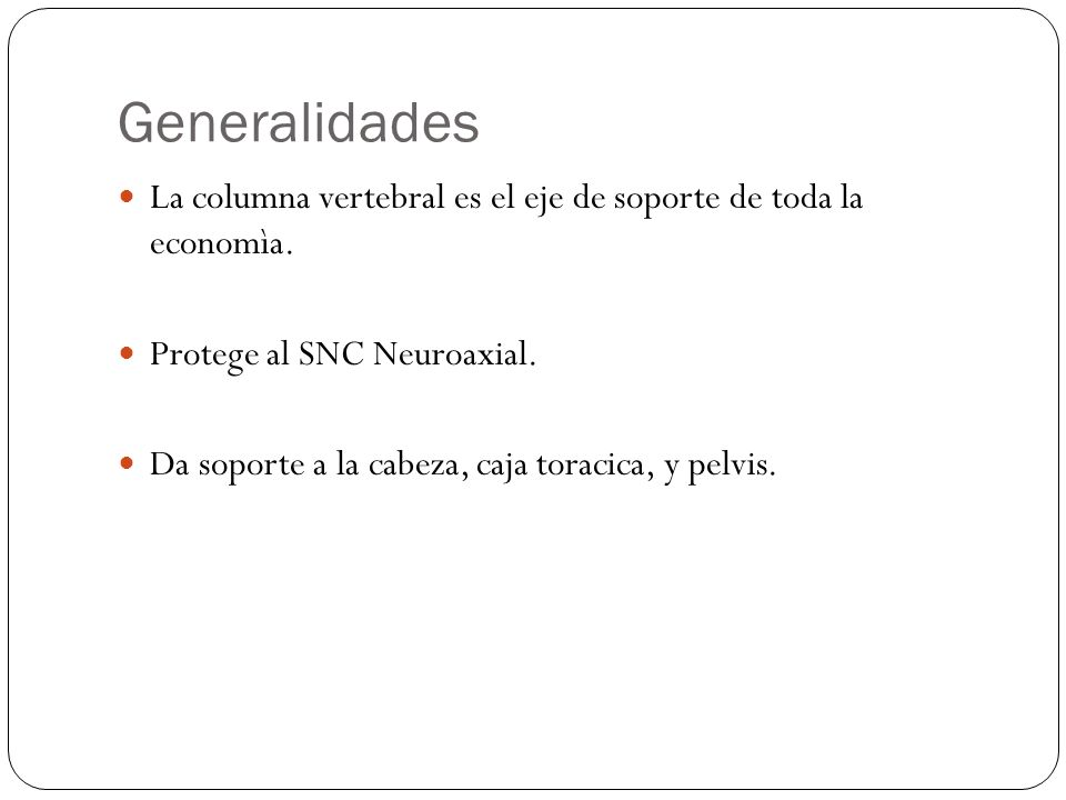 Generalidades La columna vertebral es el eje de soporte de toda la economìa. Protege al SNC Neuroaxial.