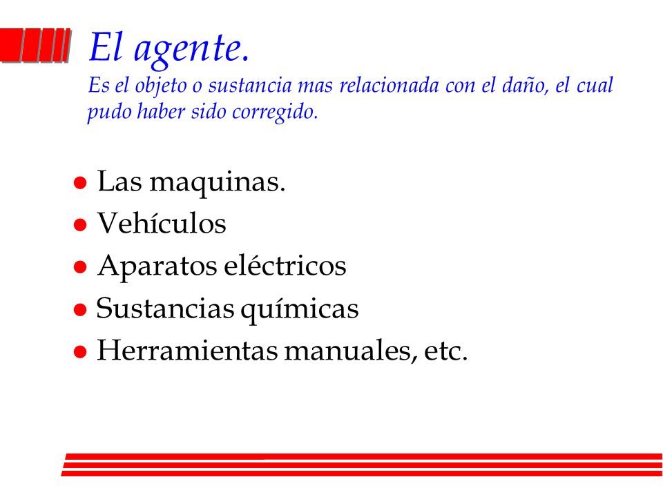 El agente. Es el objeto o sustancia mas relacionada con el daño, el cual pudo haber sido corregido.