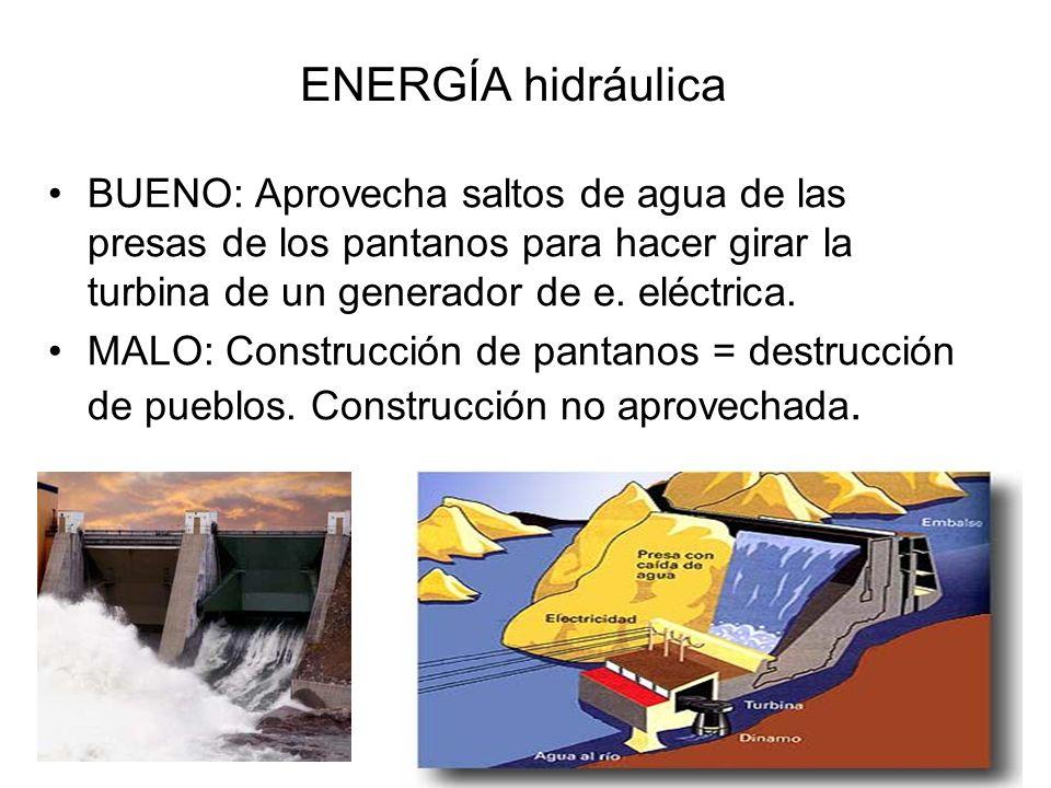 ENERGÍA hidráulica BUENO: Aprovecha saltos de agua de las presas de los pantanos para hacer girar la turbina de un generador de e. eléctrica.