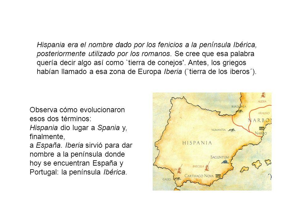 Hispania era el nombre dado por los fenicios a la península Ibérica, posteriormente utilizado por los romanos. Se cree que esa palabra quería decir algo así como `tierra de conejos . Antes, los griegos habían llamado a esa zona de Europa Iberia (`tierra de los iberos´).