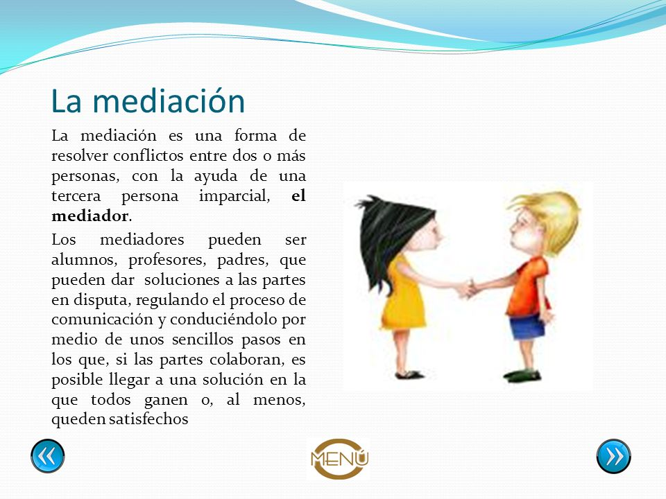 La mediación La mediación es una forma de resolver conflictos entre dos o más personas, con la ayuda de una tercera persona imparcial, el mediador.