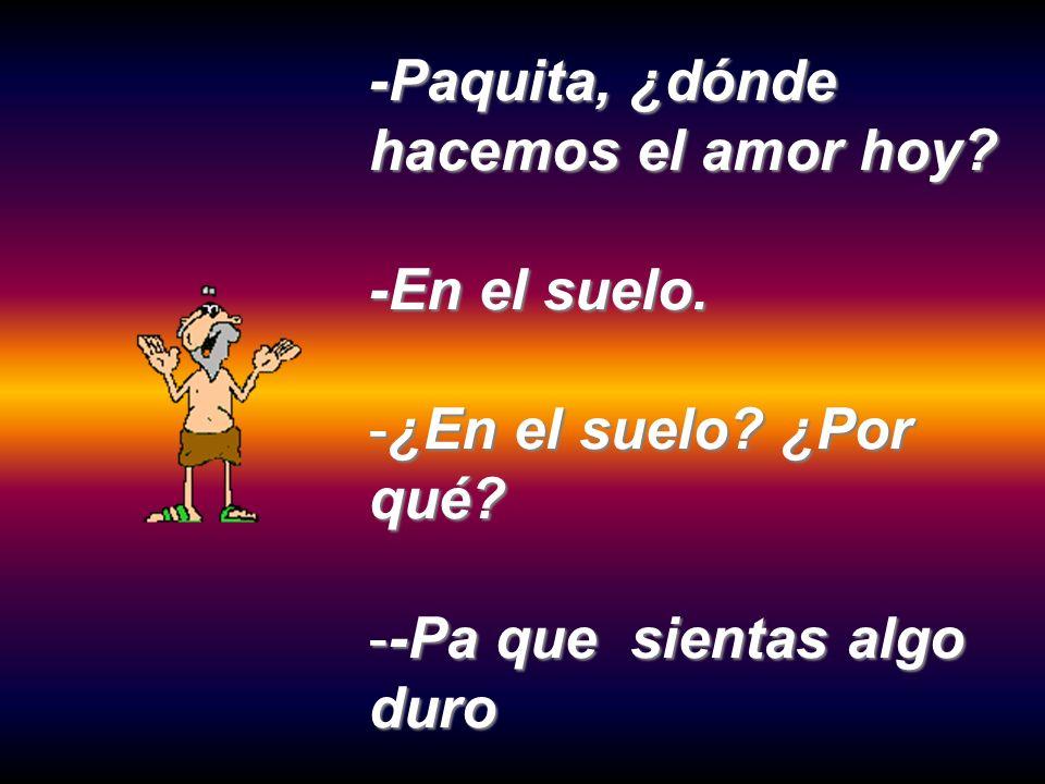 -Paquita, ¿dónde hacemos el amor hoy