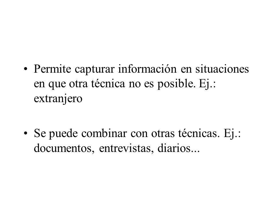 Permite capturar información en situaciones en que otra técnica no es posible. Ej.: extranjero