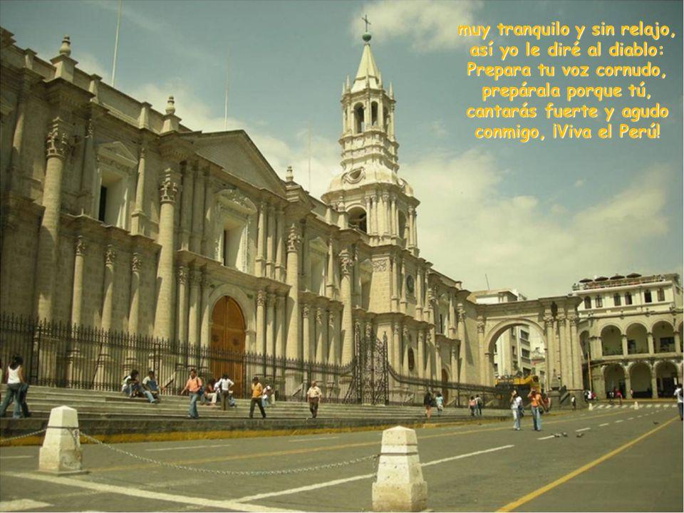 muy tranquilo y sin relajo, así yo le diré al diablo: Prepara tu voz cornudo, prepárala porque tú, cantarás fuerte y agudo conmigo, ¡Viva el Perú!
