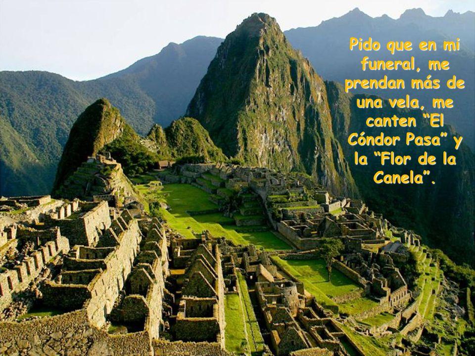 Pido que en mi funeral, me prendan más de una vela, me canten El Cóndor Pasa y la Flor de la Canela .