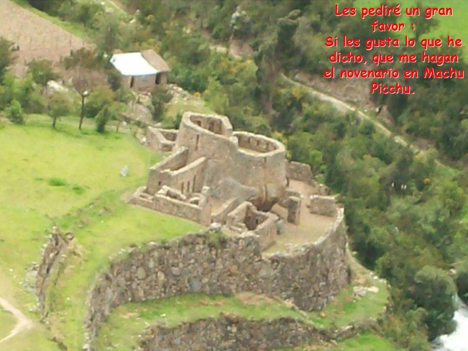 Les pediré un gran favor : Si les gusta lo que he dicho, que me hagan el novenario en Machu Picchu.