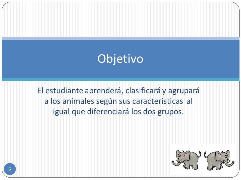 Objetivo El estudiante aprenderá, clasificará y agrupará a los animales según sus características al igual que diferenciará los dos grupos.