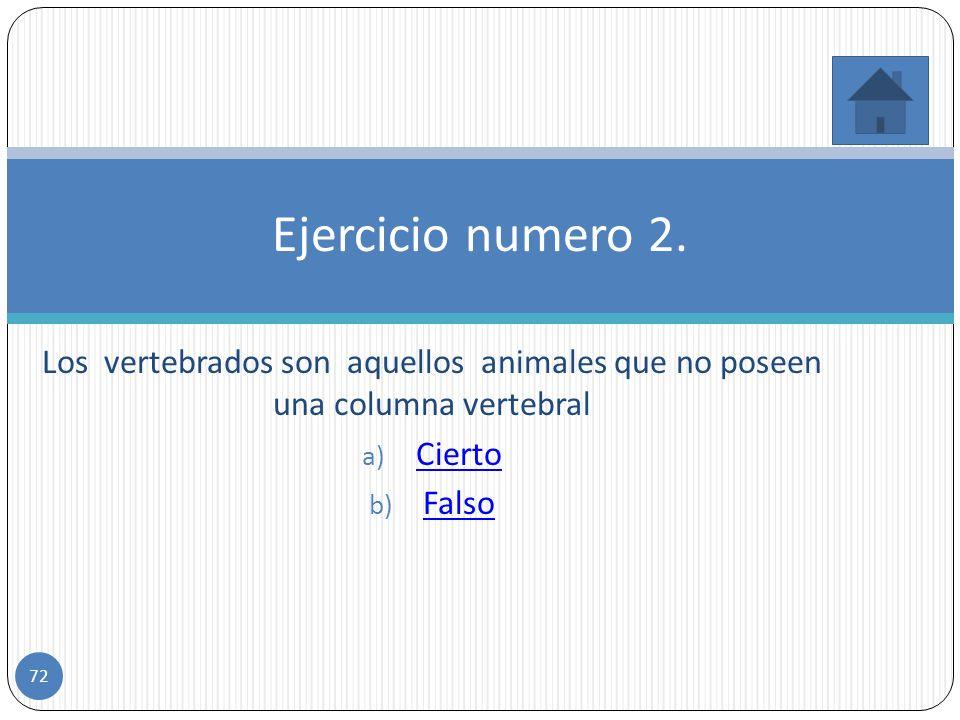 Ejercicio numero 2. Los vertebrados son aquellos animales que no poseen una columna vertebral. Cierto.