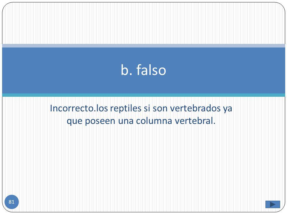 b. falso Incorrecto.los reptiles si son vertebrados ya que poseen una columna vertebral.