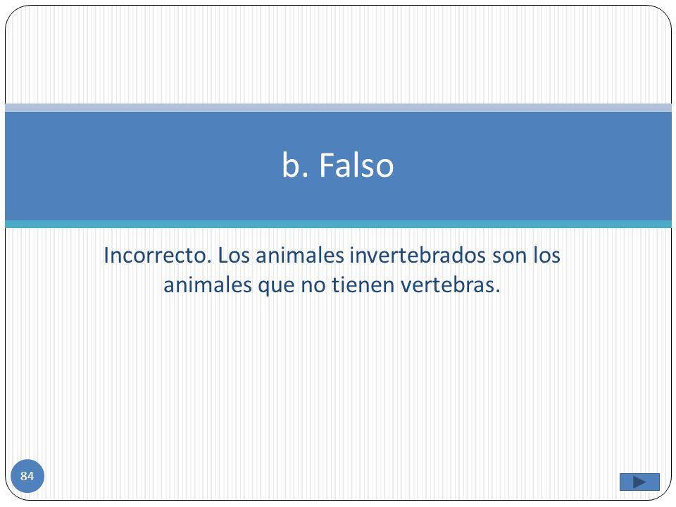 b. Falso Incorrecto. Los animales invertebrados son los animales que no tienen vertebras.