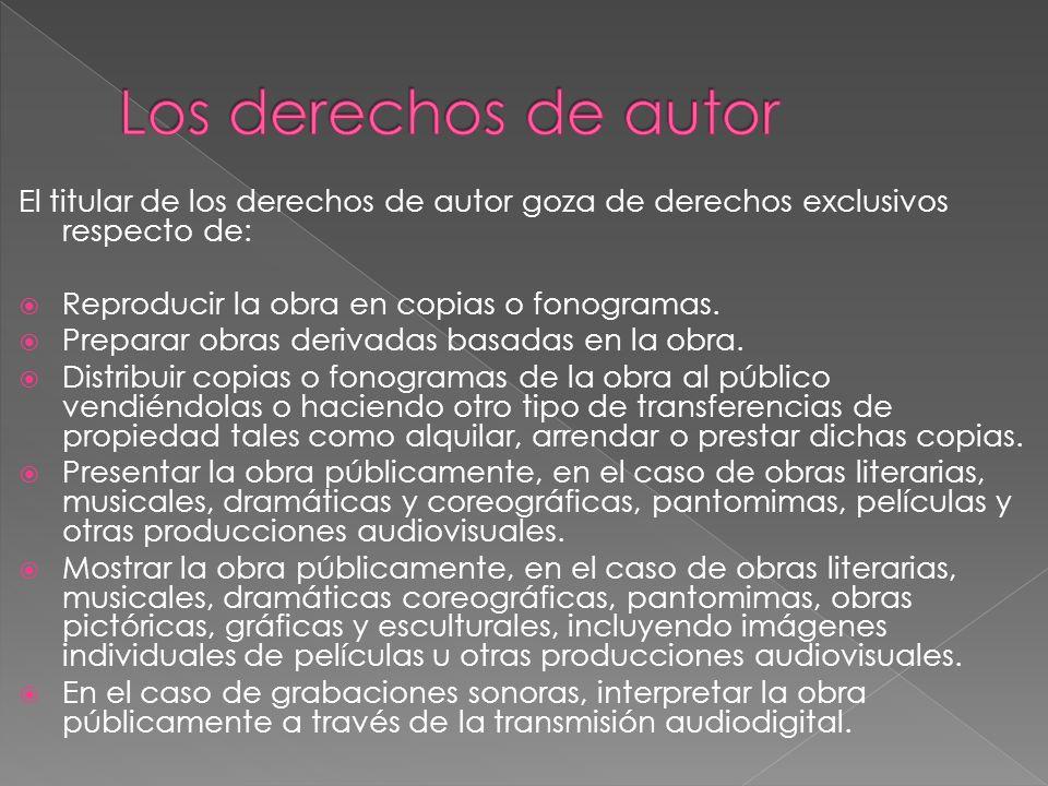Los derechos de autor El titular de los derechos de autor goza de derechos exclusivos respecto de: Reproducir la obra en copias o fonogramas.