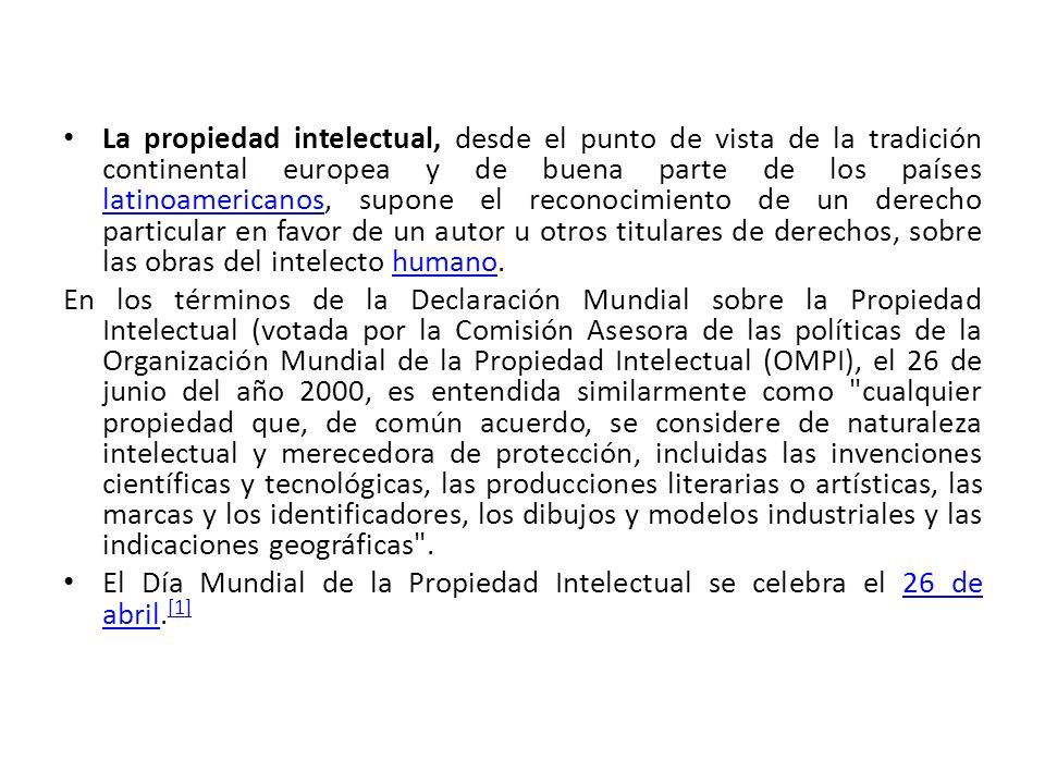 La propiedad intelectual, desde el punto de vista de la tradición continental europea y de buena parte de los países latinoamericanos, supone el reconocimiento de un derecho particular en favor de un autor u otros titulares de derechos, sobre las obras del intelecto humano.