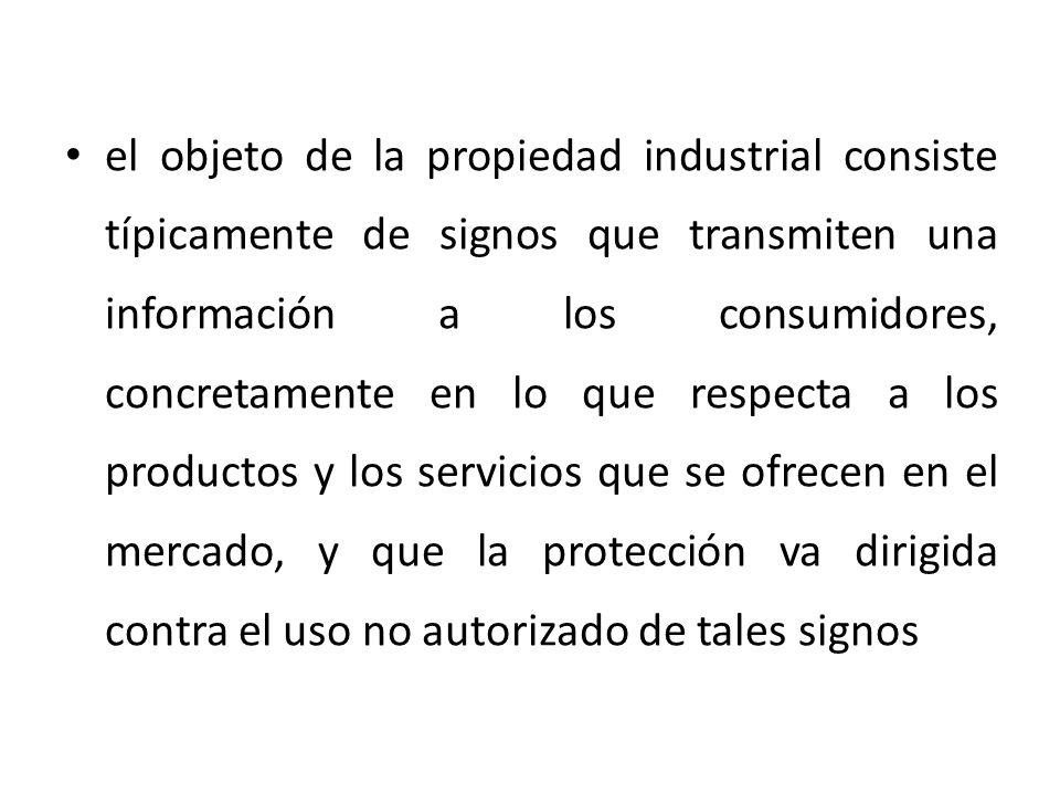 el objeto de la propiedad industrial consiste típicamente de signos que transmiten una información a los consumidores, concretamente en lo que respecta a los productos y los servicios que se ofrecen en el mercado, y que la protección va dirigida contra el uso no autorizado de tales signos