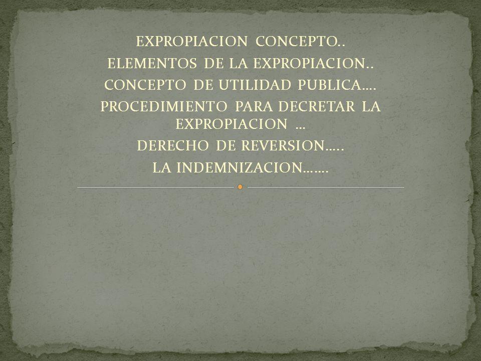 EXPROPIACION CONCEPTO.. ELEMENTOS DE LA EXPROPIACION..