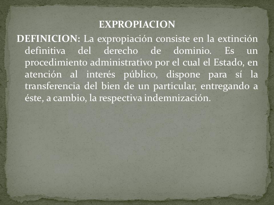 EXPROPIACION DEFINICION: La expropiación consiste en la extinción definitiva del derecho de dominio.