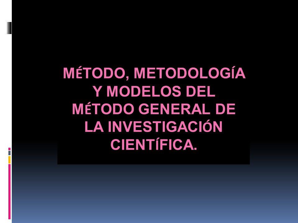 MÉTODO, METODOLOGÍA Y MODELOS DEL MÉTODO GENERAL DE LA INVESTIGACIÓN CIENTÍFICA.