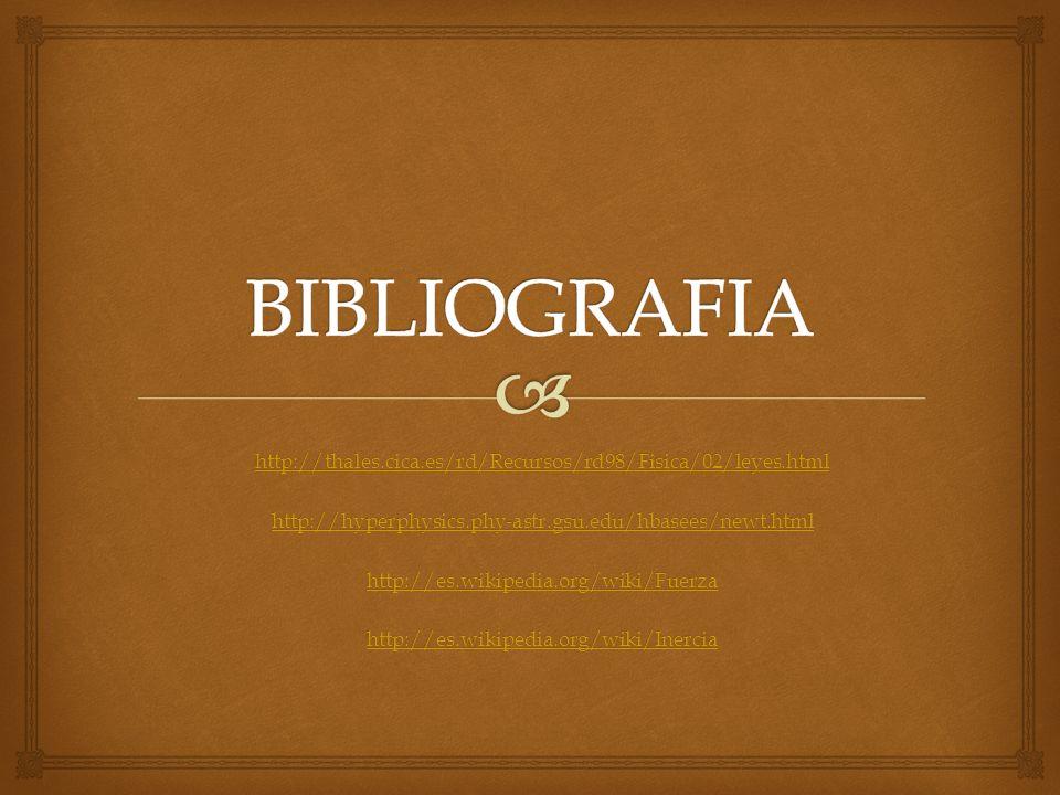BIBLIOGRAFIA http://thales.cica.es/rd/Recursos/rd98/Fisica/02/leyes.html. http://hyperphysics.phy-astr.gsu.edu/hbasees/newt.html.