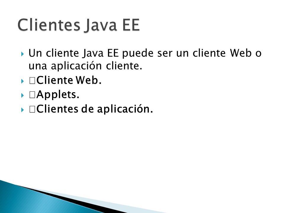 Clientes Java EE Un cliente Java EE puede ser un cliente Web o una aplicación cliente. Cliente Web.